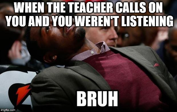 Bruh | WHEN THE TEACHER CALLS ON YOU AND YOU WEREN'T LISTENING | image tagged in bruh | made w/ Imgflip meme maker