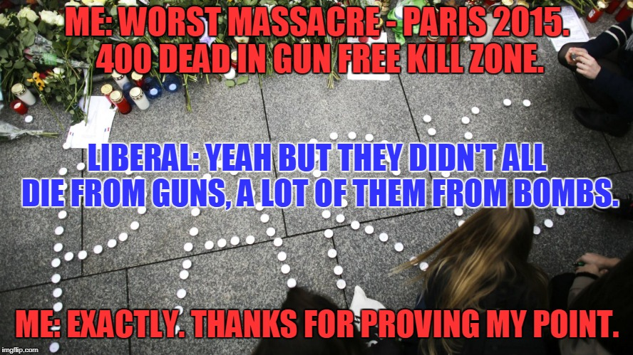 Think Any Liberals Get This? | ME: WORST MASSACRE - PARIS 2015. 400 DEAD IN GUN FREE KILL ZONE. ME: EXACTLY. THANKS FOR PROVING MY POINT. LIBERAL: YEAH BUT THEY DIDN'T ALL | image tagged in gun control,paris,bomb,attack,massacre | made w/ Imgflip meme maker