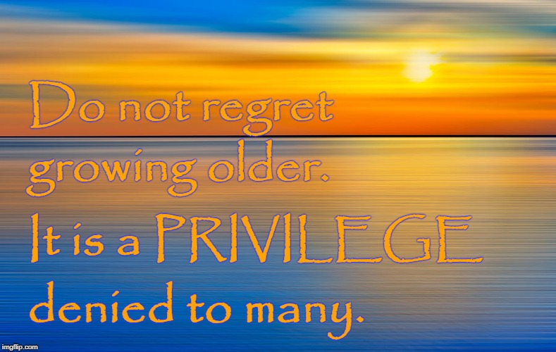 Do Not Regret Growing Older Imgflip