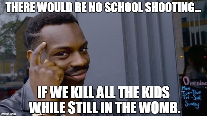 Think Like A Liberal | THERE WOULD BE NO SCHOOL SHOOTING... IF WE KILL ALL THE KIDS WHILE STILL IN THE WOMB. | image tagged in memes,roll safe think about it,school shooting,gun control | made w/ Imgflip meme maker