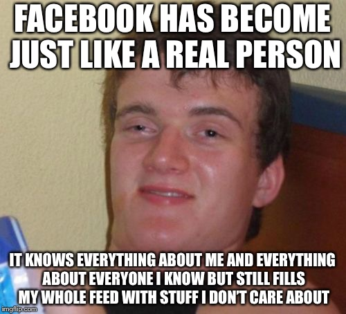 10 Guy Meme | FACEBOOK HAS BECOME JUST LIKE A REAL PERSON IT KNOWS EVERYTHING ABOUT ME AND EVERYTHING ABOUT EVERYONE I KNOW BUT STILL FILLS MY WHOLE FEED  | image tagged in memes,10 guy | made w/ Imgflip meme maker