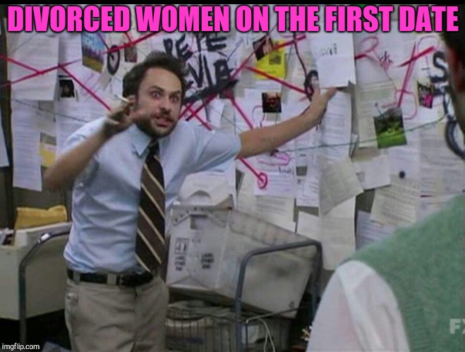 Let me explain | DIVORCED WOMEN ON THE FIRST DATE | image tagged in trying to explain,dating,charlie day,charlie conspiracy always sunny in philidelphia | made w/ Imgflip meme maker