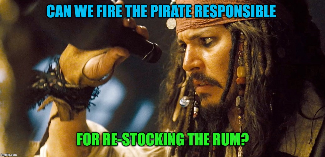 CAN WE FIRE THE PIRATE RESPONSIBLE FOR RE-STOCKING THE RUM? | made w/ Imgflip meme maker