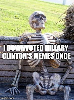 Waiting Skeleton Meme | I DOWNVOTED HILLARY CLINTON'S MEMES ONCE | image tagged in memes,waiting skeleton | made w/ Imgflip meme maker