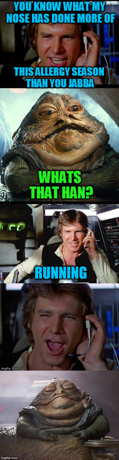 YOU KNOW WHAT MY NOSE HAS DONE MORE OF THIS ALLERGY SEASON THAN YOU JABBA WHATS THAT HAN? RUNNING | made w/ Imgflip meme maker