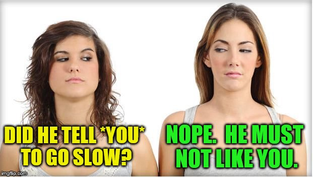 DID HE TELL *YOU* TO GO SLOW? NOPE.  HE MUST NOT LIKE YOU. | made w/ Imgflip meme maker