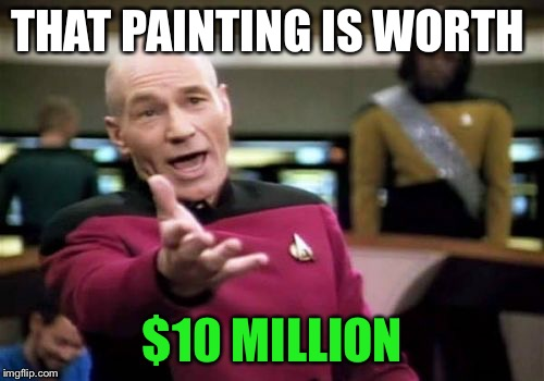 Picard Wtf Meme | THAT PAINTING IS WORTH $10 MILLION | image tagged in memes,picard wtf | made w/ Imgflip meme maker