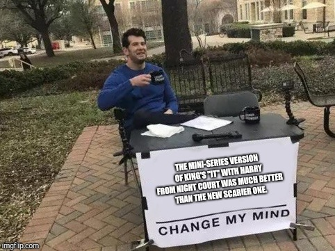 "Change My Mind Meme | THE MINI-SERIES VERSION OF KING'S ""IT"" WITH HARRY FROM NIGHT COURT WAS MUCH BETTER THAN THE NEW SCARIER ONE. 