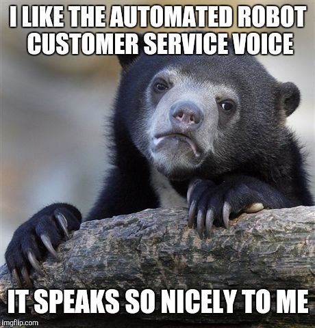 Confession Bear Meme | I LIKE THE AUTOMATED ROBOT CUSTOMER SERVICE VOICE IT SPEAKS SO NICELY TO ME | image tagged in memes,confession bear | made w/ Imgflip meme maker