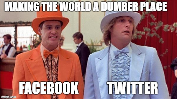 dumb and dumber |  MAKING THE WORLD A DUMBER PLACE; FACEBOOK           TWITTER | image tagged in dumb and dumber | made w/ Imgflip meme maker