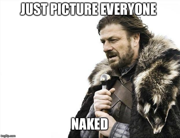 Brace Yourselves X is Coming Meme | JUST PICTURE EVERYONE NAKED | image tagged in memes,brace yourselves x is coming | made w/ Imgflip meme maker