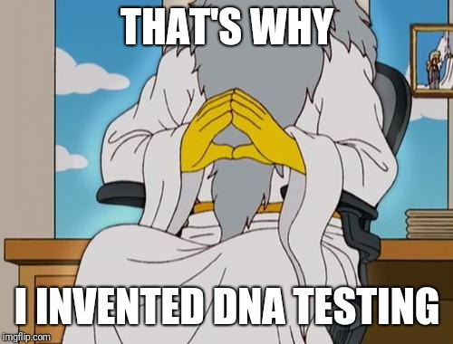 THAT'S WHY I INVENTED DNA TESTING | made w/ Imgflip meme maker