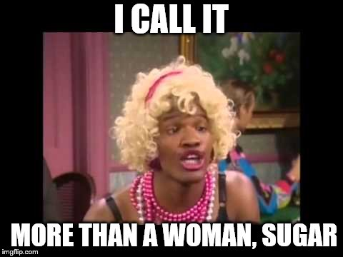 I CALL IT MORE THAN A WOMAN, SUGAR | made w/ Imgflip meme maker