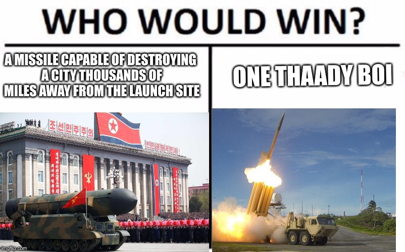 Who would win? PDRK edition | A MISSILE CAPABLE OF DESTROYING A CITY THOUSANDS OF MILES AWAY FROM THE LAUNCH SITE ONE THAADY BOI | image tagged in north korea | made w/ Imgflip meme maker