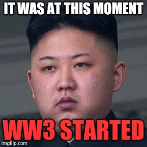 IT WAS AT THIS MOMENT WW3 STARTED | made w/ Imgflip meme maker