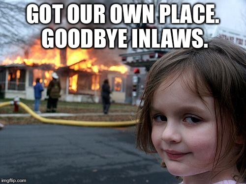 Disaster Girl Meme | GOT OUR OWN PLACE. GOODBYE INLAWS. | image tagged in memes,disaster girl | made w/ Imgflip meme maker