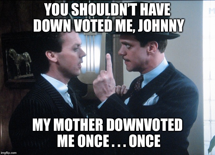 YOU SHOULDN'T HAVE DOWN VOTED ME, JOHNNY MY MOTHER DOWNVOTED ME ONCE . . . ONCE | made w/ Imgflip meme maker