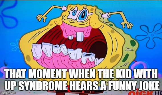 Spongebob meme | THAT MOMENT WHEN THE KID WITH UP SYNDROME HEARS A FUNNY JOKE | image tagged in syndrome,spongebob | made w/ Imgflip meme maker