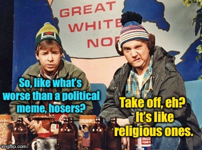 And, like we brought both bad flavors together in one meme, eh?  And it smells like fresh polar bear poo, eh? | . | image tagged in bob  doug mckenzie,great white north,political meme,religious meme,take off,hosehead | made w/ Imgflip meme maker