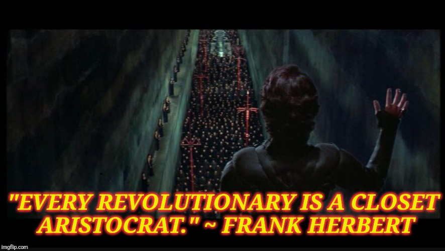 """EVERY REVOLUTIONARY IS A CLOSET ARISTOCRAT."" ~ FRANK HERBERT 