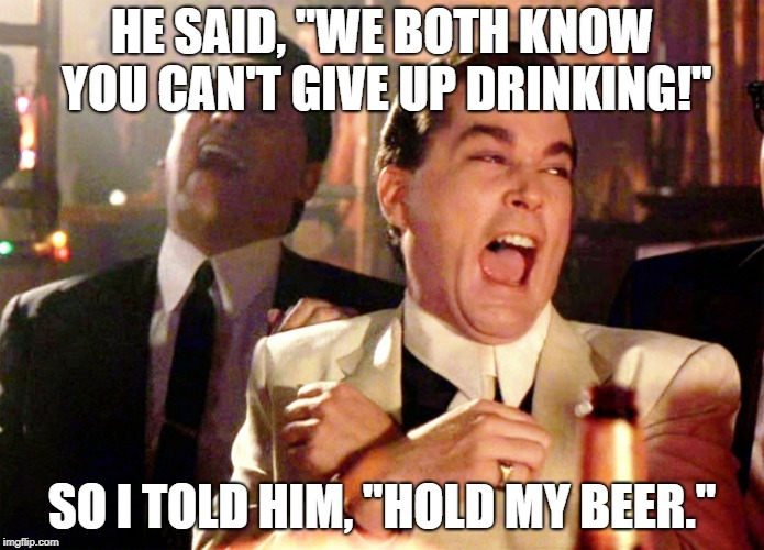 "Still haven't taken it back from him, har har! | HE SAID, ""WE BOTH KNOW YOU CAN'T GIVE UP DRINKING!"" SO I TOLD HIM, ""HOLD MY BEER."" 