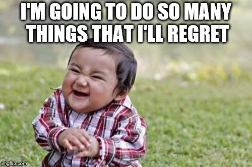 Evil Toddler Meme | I'M GOING TO DO SO MANY THINGS THAT I'LL REGRET | image tagged in memes,evil toddler | made w/ Imgflip meme maker