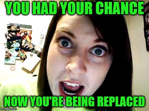 YOU HAD YOUR CHANCE NOW YOU'RE BEING REPLACED | made w/ Imgflip meme maker