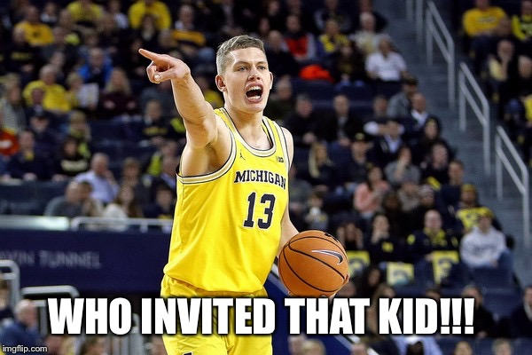 WHO INVITED THAT KID!!! | image tagged in michigan basketball 2018 | made w/ Imgflip meme maker
