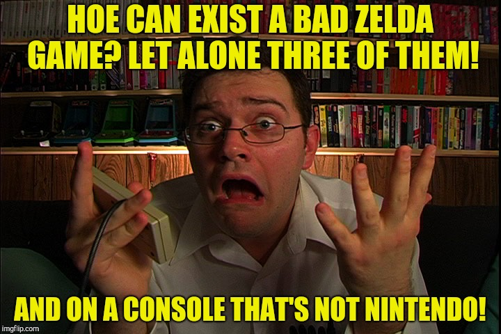 HOE CAN EXIST A BAD ZELDA GAME? LET ALONE THREE OF THEM! AND ON A CONSOLE THAT'S NOT NINTENDO! | made w/ Imgflip meme maker