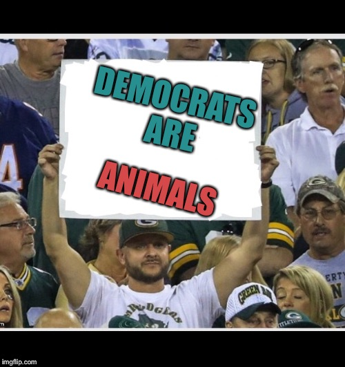 I have proof | DEMOCRATS ARE ANIMALS | image tagged in my stupid fan sign,demos no presents,memers | made w/ Imgflip meme maker