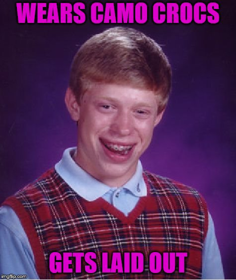 Bad Luck Brian Meme | WEARS CAMO CROCS GETS LAID OUT | image tagged in memes,bad luck brian | made w/ Imgflip meme maker