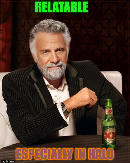 The Most Interesting Man In The World Meme | RELATABLE ESPECIALLY IN HALO | image tagged in memes,the most interesting man in the world | made w/ Imgflip meme maker