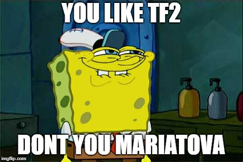 Dont You Squidward Meme | YOU LIKE TF2 DONT YOU MARIATOVA | image tagged in memes,dont you squidward | made w/ Imgflip meme maker