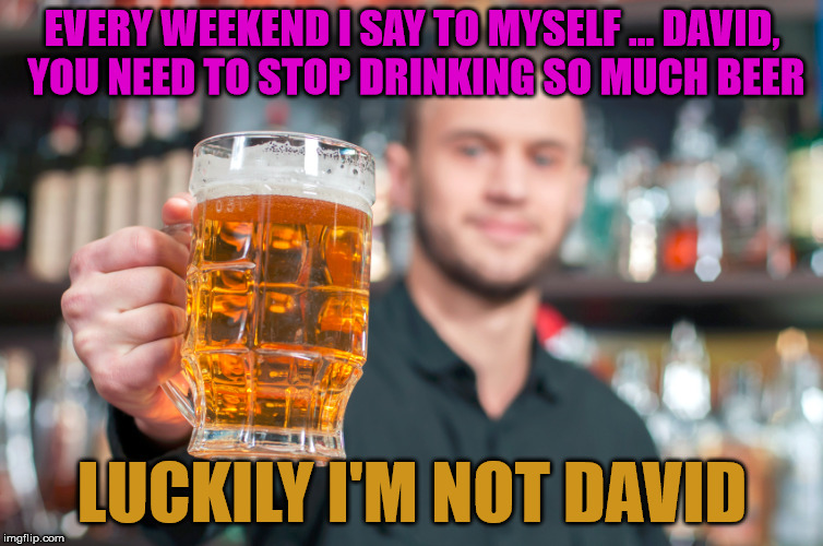 Your name really does matter | EVERY WEEKEND I SAY TO MYSELF ... DAVID, YOU NEED TO STOP DRINKING SO MUCH BEER LUCKILY I'M NOT DAVID | image tagged in beer,memes,funny meme,thinking,fun | made w/ Imgflip meme maker