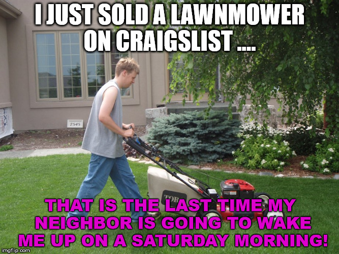 Get what you deserve | I JUST SOLD A LAWNMOWER ON CRAIGSLIST .... THAT IS THE LAST TIME MY NEIGHBOR IS GOING TO WAKE ME UP ON A SATURDAY MORNING! | image tagged in memes,funny,revenge,lawn,mowing,neighbors | made w/ Imgflip meme maker