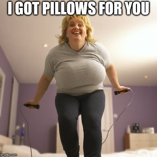 jumping | I GOT PILLOWS FOR YOU | image tagged in jumping | made w/ Imgflip meme maker