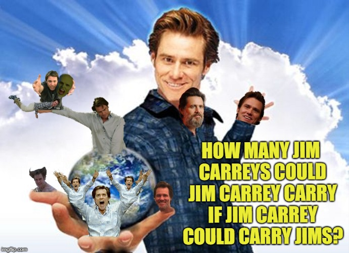 How many Jim Carreys? | HOW MANY JIM CARREYS COULD JIM CARREY CARRY IF JIM CARREY COULD CARRY JIMS? | image tagged in jim carrey carreys mtr602,he could carry eleven,12 tops,jim the carry carrier,carrey memes | made w/ Imgflip meme maker