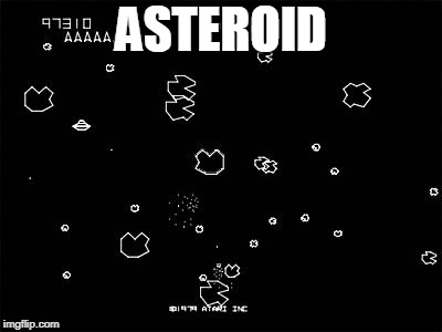 Asteroids | ASTEROID | image tagged in asteroids | made w/ Imgflip meme maker