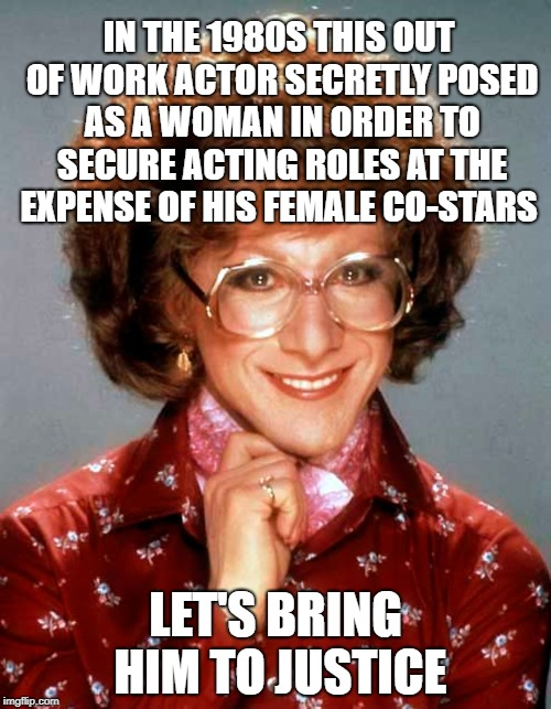 Bring Him to Justice | IN THE 1980S THIS OUT OF WORK ACTOR SECRETLY POSED AS A WOMAN IN ORDER TO SECURE ACTING ROLES AT THE EXPENSE OF HIS FEMALE CO-STARS LET'S BR | image tagged in tootsie,dustin hoffman,1980s | made w/ Imgflip meme maker
