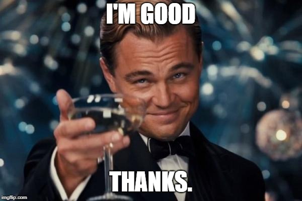I'M GOOD THANKS. | image tagged in memes,leonardo dicaprio cheers | made w/ Imgflip meme maker