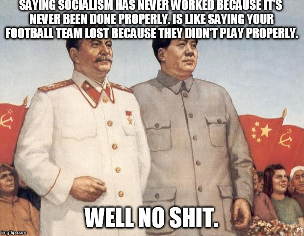 Socialism. | SAYING SOCIALISM HAS NEVER WORKED BECAUSE IT'S NEVER BEEN DONE PROPERLY. IS LIKE SAYING YOUR FOOTBALL TEAM LOST BECAUSE THEY DIDN'T PLAY PRO | image tagged in stalin and mao,socialism,communism,college liberal | made w/ Imgflip meme maker