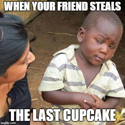 Third World Skeptical Kid Meme | WHEN YOUR FRIEND STEALS THE LAST CUPCAKE | image tagged in memes,third world skeptical kid | made w/ Imgflip meme maker
