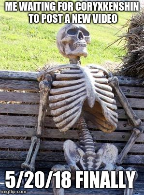 Waiting Skeleton Meme | ME WAITING FOR CORYXKENSHIN TO POST A NEW VIDEO 5/20/18 FINALLY | image tagged in memes,waiting skeleton | made w/ Imgflip meme maker