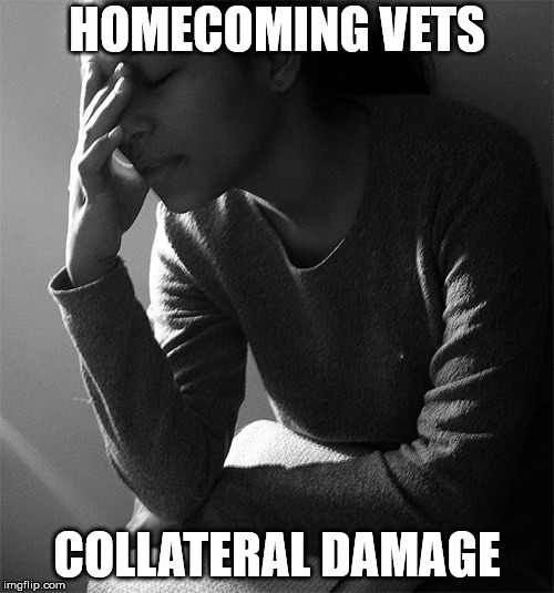 HOMECOMING VETS COLLATERAL DAMAGE | image tagged in traumatized caregivers | made w/ Imgflip meme maker