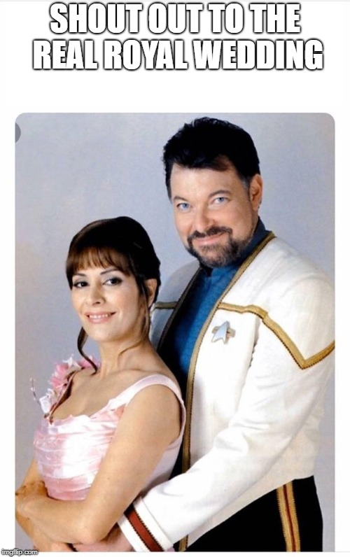 SHOUT OUT TO THE REAL ROYAL WEDDING | image tagged in royal wedding,royals,star trek tng | made w/ Imgflip meme maker