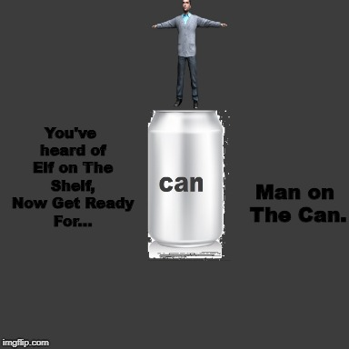 Joke | You've heard of Elf on The Shelf, Now Get Ready For... Man on The Can. | image tagged in man,can,elf,shelf | made w/ Imgflip meme maker