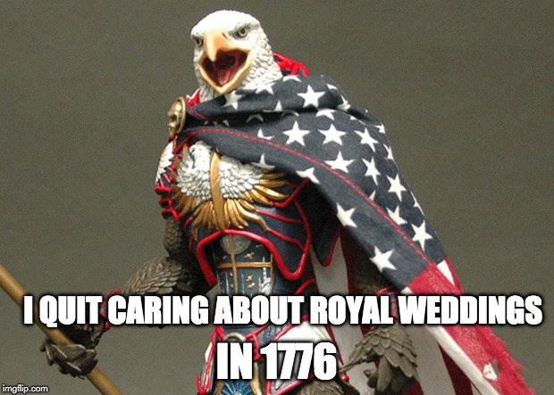 AMERICA, HECK YEAH!!!! | I QUIT CARING ABOUT ROYAL WEDDINGS IN 1776 | image tagged in patriotic defender eagle of america,1776,royal wedding,england,prince harry,prince william | made w/ Imgflip meme maker