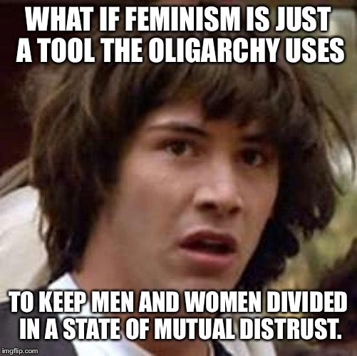 Conspiracy Keanu Meme | WHAT IF FEMINISM IS JUST A TOOL THE OLIGARCHY USES TO KEEP MEN AND WOMEN DIVIDED IN A STATE OF MUTUAL DISTRUST. | image tagged in memes,conspiracy keanu | made w/ Imgflip meme maker