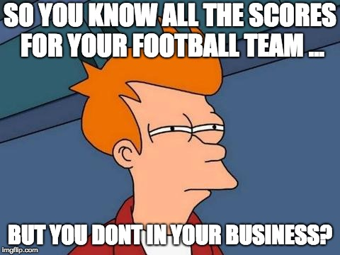 sports | SO YOU KNOW ALL THE SCORES FOR YOUR FOOTBALL TEAM ... BUT YOU DONT IN YOUR BUSINESS? | image tagged in sports | made w/ Imgflip meme maker