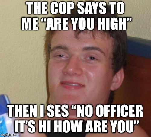 "10 Guy Meme | THE COP SAYS TO ME ""ARE YOU HIGH"" THEN I SES ""NO OFFICER IT'S HI HOW ARE YOU"" 